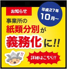 お知らせ 平成27年10月〜 事業所の紙類分別が義務化に!! 詳細はこちら!!